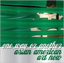 One Way or Another: Asian American Art Now - Melissa Chiu, Karin Higa