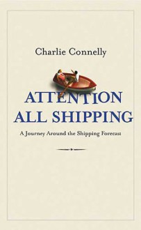 Attention All Shipping: A Journey Round The Shipping Forecast - Charlie Connelly