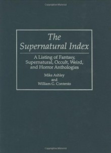 The Supernatural Index: A Listing Of Fantasy, Supernatural, Occult, Weird, And Horror Anthologies - Mike Ashley, William G. Contento