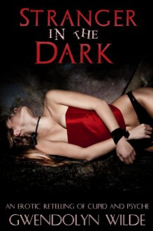 Stranger in the Dark: An Erotic Retelling of Cupid and Psyche - Gwendolyn Wilde