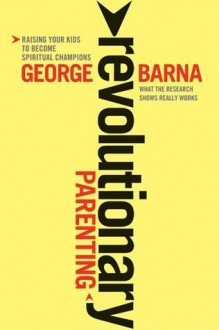Revolutionary Parenting: Raising Your Kids to Become Spiritual Champions - George Barna