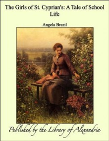 The Girls of St. Cyprian's: A Tale of School Life - Angela Brazil