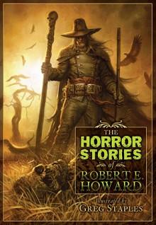 The Horror Stories of Robert E. Howard - Robert E. Howard, Greg Staples