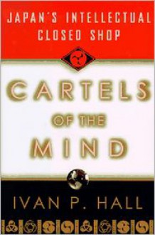 Cartels of the Mind: Japan's Intellectual Closed Shop - Ivan P. Hall
