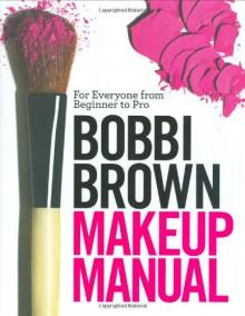 Bobbi Brown Makeup Manual: For Everyone from Beginner to Pro - Bobbi Brown, Debra Bergsma Otte, Sally Wadyka