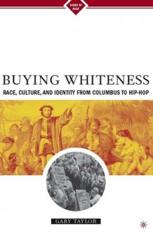 Buying Whiteness: Race, Culture, and Identity from Columbus to Hip-hop - Gary Taylor