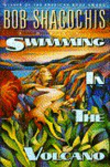 Swimming in the Volcano: A Novel - Bob Shacochis