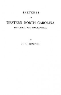 Sketches of Western North Carolina Illustrating Principally the Revolutionary Period of Mecklenburg, Rowan, Lincoln and Adjoining Counties - C.L. Hunter