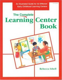 The Complete Learning Center Book: An Illustrated Guide to 32 Different Early Childhood Learning Centers - Christy Isbell, Rebecca Jones, Larry Smith