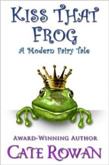 Kiss That Frog: A Modern Fairy Tale - Cate Rowan