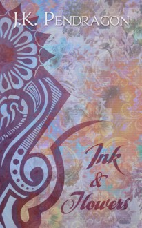 Ink and Flowers - J.K. Pendragon