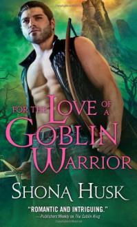 For the Love of a Goblin Warrior (Shadowlands) - Shona Husk