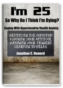 I'm 25 So Why Do I Think I'm Dying!?!: Coping with Hypochondria/Health Anxiety - Jonathan Howard