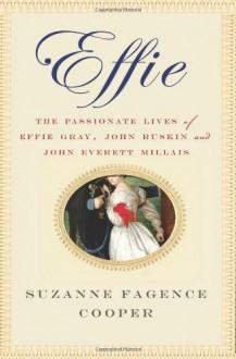 Effie: The Passionate Lives of Effie Gray, John Ruskin and John Everett Millais - Suzanne Fagence Cooper
