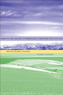 Seeking the Region in American Literature and Culture: Modernity, Dissidence, Innovation - Robert Jackson