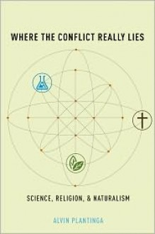 Where the Conflict Really Lies: Science, Religion, and Naturalism - Alvin Plantinga