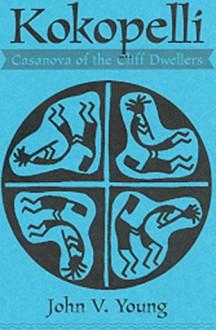 Kokopelli: Casanova of the Cliff Dwellers: The Hunchbacked Flute Player - John V. Young