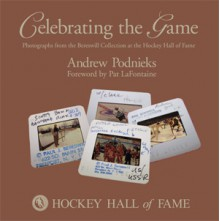 Celebrating the Game: Photographs from the Bereswill Collection at the Hockey Hall of Fame - Andrew Podnieks