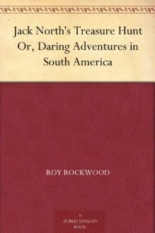 Jack North's Treasure Hunt Or, Daring Adventures in South America - Roy Rockwood