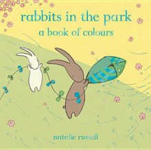 Rabbits in the Park: A Book of Colours - Natalie Russell