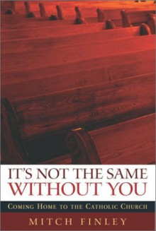 It's Not the Same Without You: Coming Home to the Catholic Church - Mitch Finley