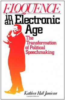 Eloquence in an Electronic Age: The Transformation of Political Speechmaking - Kathleen Hall Jamieson