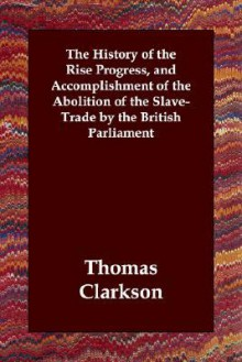 The History of the Rise Progress, and Accomplishment of the Abolition of the Slave-Trade by the British Parliament - Thomas Clarkson