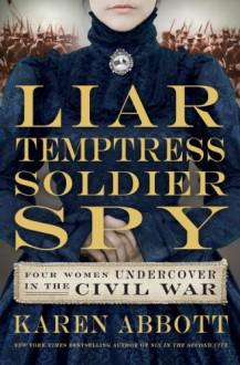Liar, Temptress, Soldier, Spy: Four Women Undercover in the Civil War - Karen Abbott