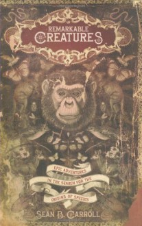 Remarkable Creatures: Epic Adventures in the Search for the Origin of Species - Sean B. Carroll