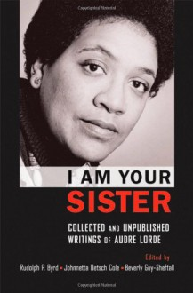 I am Your Sister: Collected and Unpublished Writings - Audre Lorde, Rudolph P. Byrd, Johnnetta Betsch Cole, Beverly Guy-Sheftall