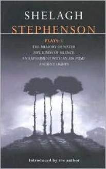 Plays 1: The Memory of Water / Five Kinds of Silence / An Experiment With an Air Pump / Ancient Lights - Shelagh Stephenson