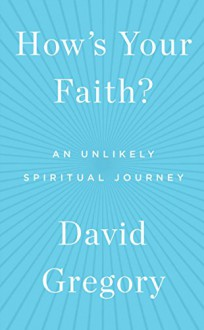 How's Your Faith?: An Unlikely Spiritual Journey - David Gregory