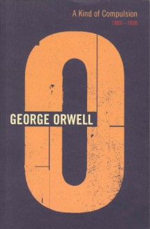 A Kind of Compulsion: 1903-1936 (The Complete Works of George Orwell, Vol. 10) - Peter Hobley Davison,George Orwell