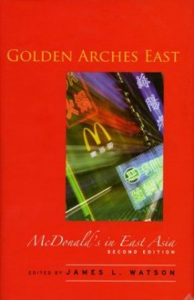 Golden Arches East: McDonald's in East Asia, Second Edition - James Watson