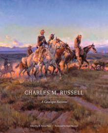 Charles M. Russell: A Catalogue Raisonne - B. Byron Price, Raphael James Cristy, Brian W. Dippie, Peter H. Hassrick, Ginger K. Renner, Rick Stewart, Anne Morand