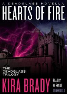 Hearts of Fire: A Deadglass Novella (Prequel to The Deadglass Trilogy)(Library Edition) (Deadglass Novels) - Kira Brady, Xe Sands