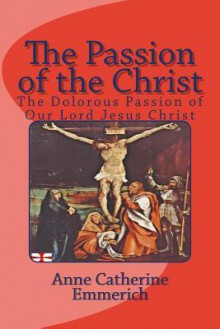 The Passion of the Christ: The Dolorous Passion of Our Lord Jesus Christ - Anne Catherine Emmerich