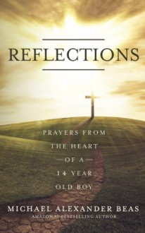 Reflections: Prayers from the Heart of a 14 Year Old Boy - Michael Alexander Beas
