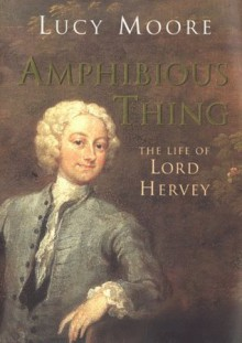 Amphibious Thing: The Life of Lord Hervey - Lucy Moore