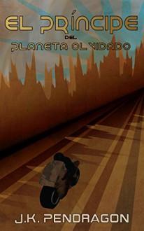 El príncipe del planeta olvidado (Spanish Edition) - J.K. Pendragon