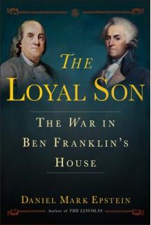The Loyal Son: The War in Ben Franklin's House - Daniel Mark Epstein