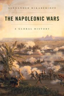 The Napoleonic Wars: A Global History - Alexander Mikaberidze