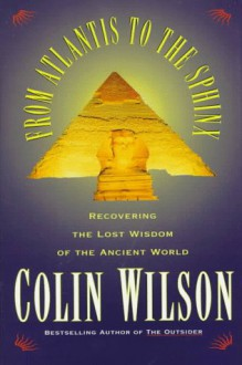 From Atlantis to the Sphinx - Colin Wilson