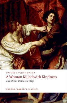 A Woman Killed with Kindness and Other Domestic Plays (Oxford World's Classics) - Thomas Heywood, Thomas Dekker, William Rowley, John Ford, Martin Wiggins
