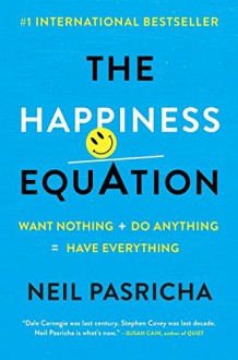 The Happiness Equation: Want Nothing + Do Anything = Have Everything - Neil Pasricha