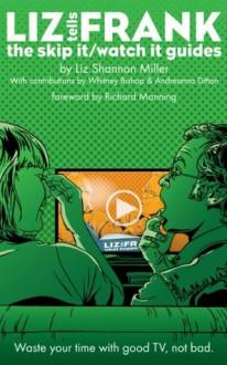 Liz Tells Frank: The Skip It/Watch It Guides - Liz Shannon Miller