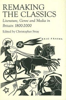 Remaking the Classics: Literature, Genre and Media in Britain 1800-2000 - Christopher Stray, Stephen J. Harrison