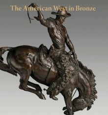 The American West in Bronze, 1850-1925 - Thayer Tolles, Thomas B. Smith, Carol Lea Clark, Brian W. Dippie, Peter H. Hassrick, Karen Lemmey, Jessica Murphy