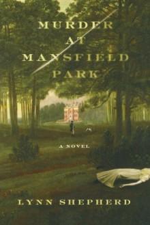 Murder at Mansfield Park: A Novel - Lynn Shepherd