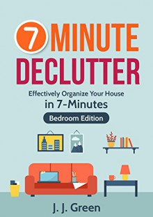 Declutter: 7-Minute Declutter: Effectively Organize Your House in 7 Minutes - (Bedroom Edition) (Declutter, Organize, Habits, Productivity, Simplify, Home, Tidying up) - J. J. Green